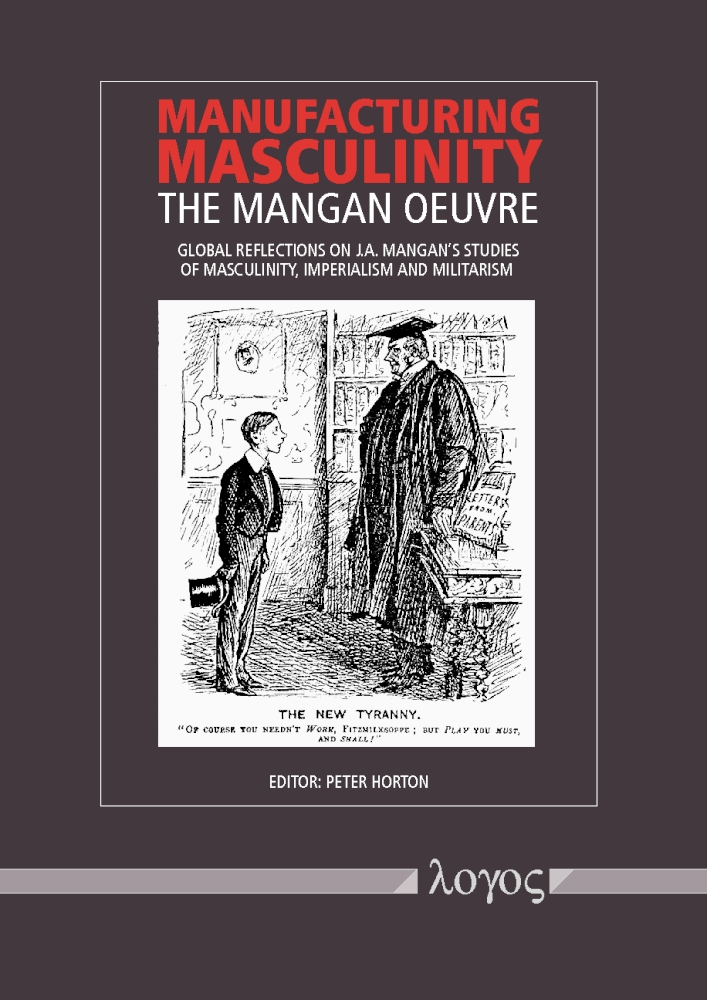 Peter Horton(Hrsg.): Manufacturing Masculinity. The Mangan Oeuvre - Global Reflections on J.A. Mangan's Studies of Masculinity, Imperialism and Militarism