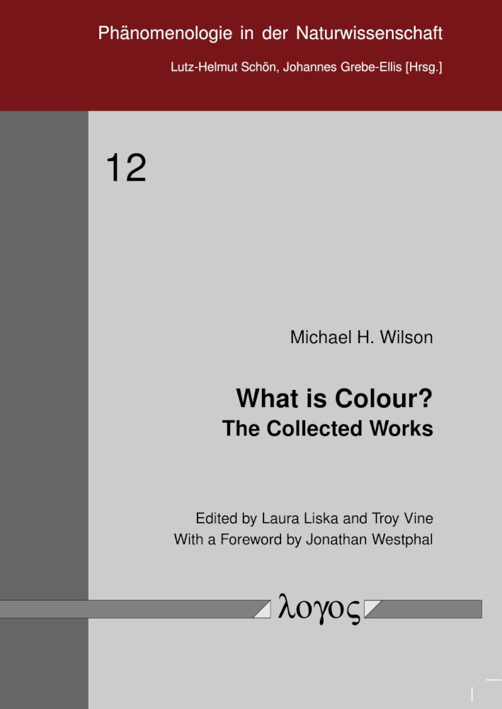 Laura Liska, Troy Vine, Michael H. Wilson: What is Colour? The Collected Works, Reihe: Phänomenologie in der Naturwissenschaft, Bd. 12