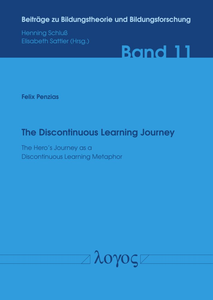 Felix Penzias: The Discontinuous Learning Journey. The Hero's Journey as a Discontinuous Learning Metaphor, Reihe: Beiträge zu Bildungstheorie und Bildungsforschung, Bd. 11